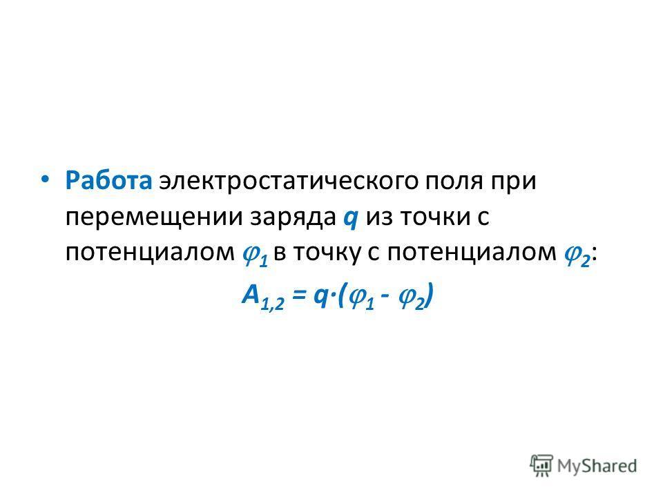 Работа электростатического поля при перемещении заряда q из точки с потенциалом 1 в точку с потенциалом 2 : А 1,2 = q·( 1 - 2 )