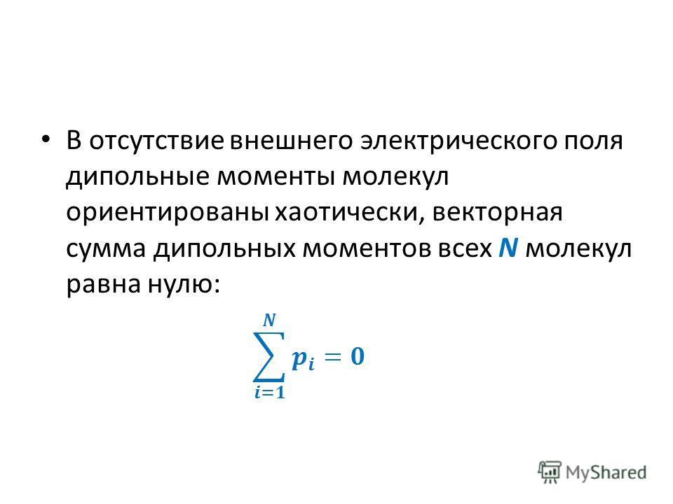 В отсутствие внешнего электрического поля дипольные моменты молекул ориентированы хаотически, векторная сумма дипольных моментов всех N молекул равна нулю: