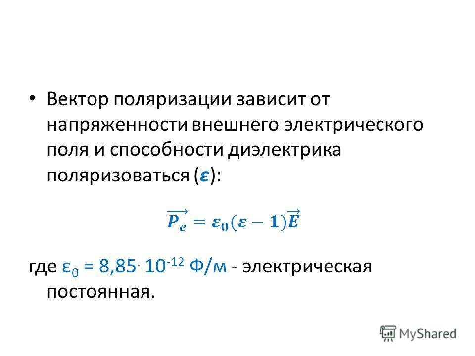 Вектор поляризации зависит от напряженности внешнего электрического поля и способности диэлектрика поляризоваться (ε): где ε 0 = 8,85. 10 -12 Ф/м - электрическая постоянная.