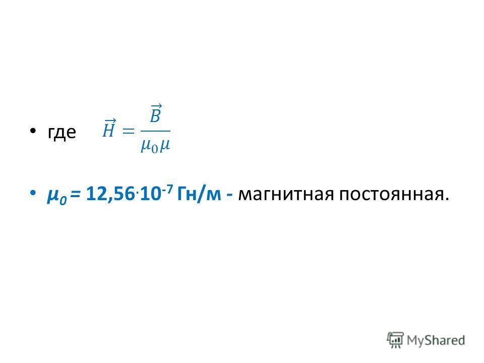 где μ 0 = 12,56. 10 -7 Гн/м - магнитная постоянная.
