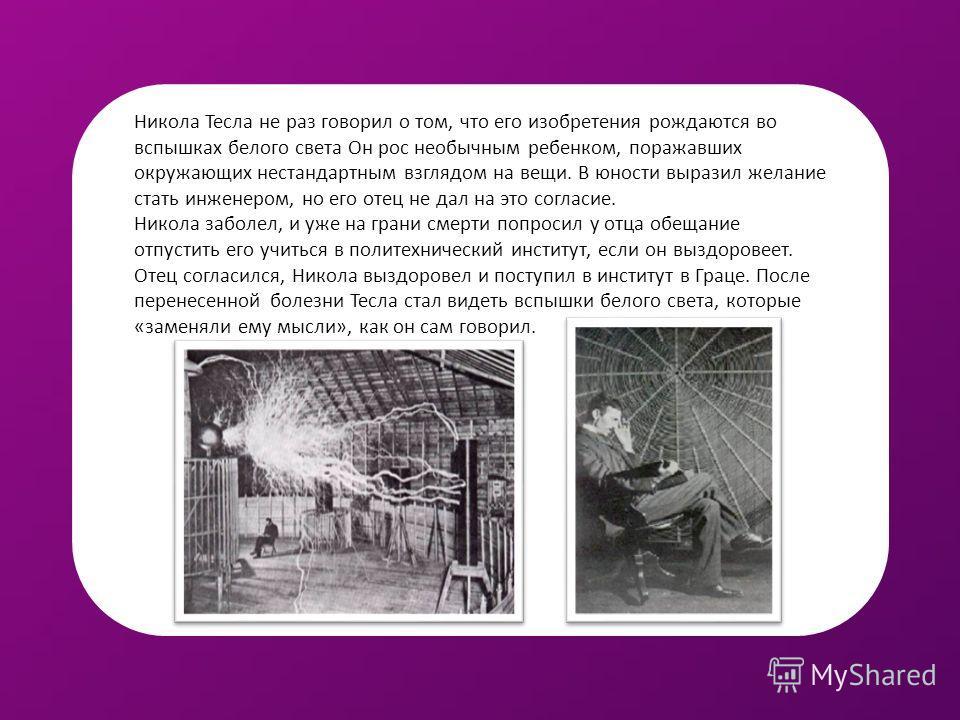 Никола Тесла не раз говорил о том, что его изобретения рождаются во вспышках белого света Он рос необычным ребенком, поражавших окружающих нестандартным взглядом на вещи. В юности выразил желание стать инженером, но его отец не дал на это согласие. Н