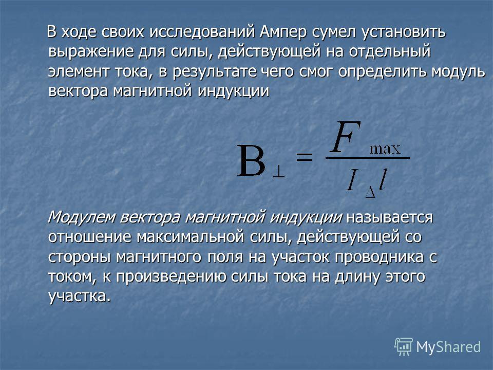В ходе своих исследований Ампер сумел установить выражение для силы, действующей на отдельный элемент тока, в результате чего смог определить модуль вектора магнитной индукции В ходе своих исследований Ампер сумел установить выражение для силы, дейст