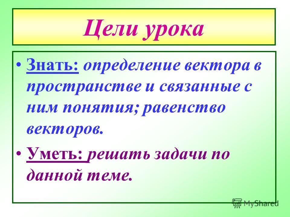 Цели урока Знать: определение вектора в пространстве и связанные с ним понятия; равенство векторов. Уметь: решать задачи по данной теме.