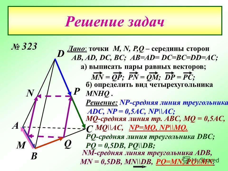Решение задач А D С В М Р N Q Дано: точки М, N, P,Q – середины сторон AB, AD, DC, BC; AB=AD= DC=BC=DD=AC; а) выписать пары равных векторов; MN = QP; PN = QM; DP = PC; б) определить вид четырехугольника MNHQ. NM-средняя линяя треугольника ADB, MN = 0,