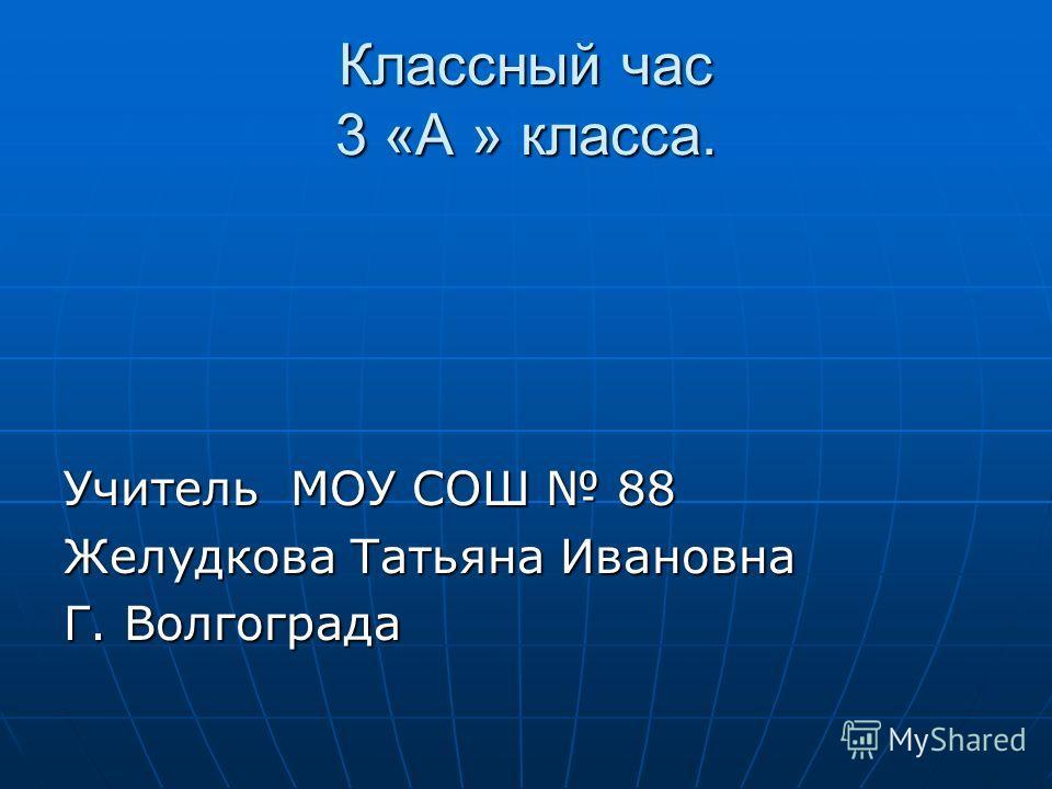 Классный час 3 «А » класса. Учитель МОУ СОШ 88 Желудкова Татьяна Ивановна Г. Волгограда
