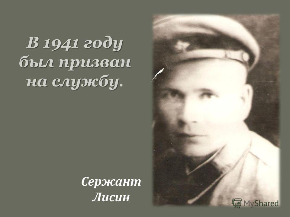 В 1941 году был призван на службу В 1941 году был призван на службу. Сержант Лисин