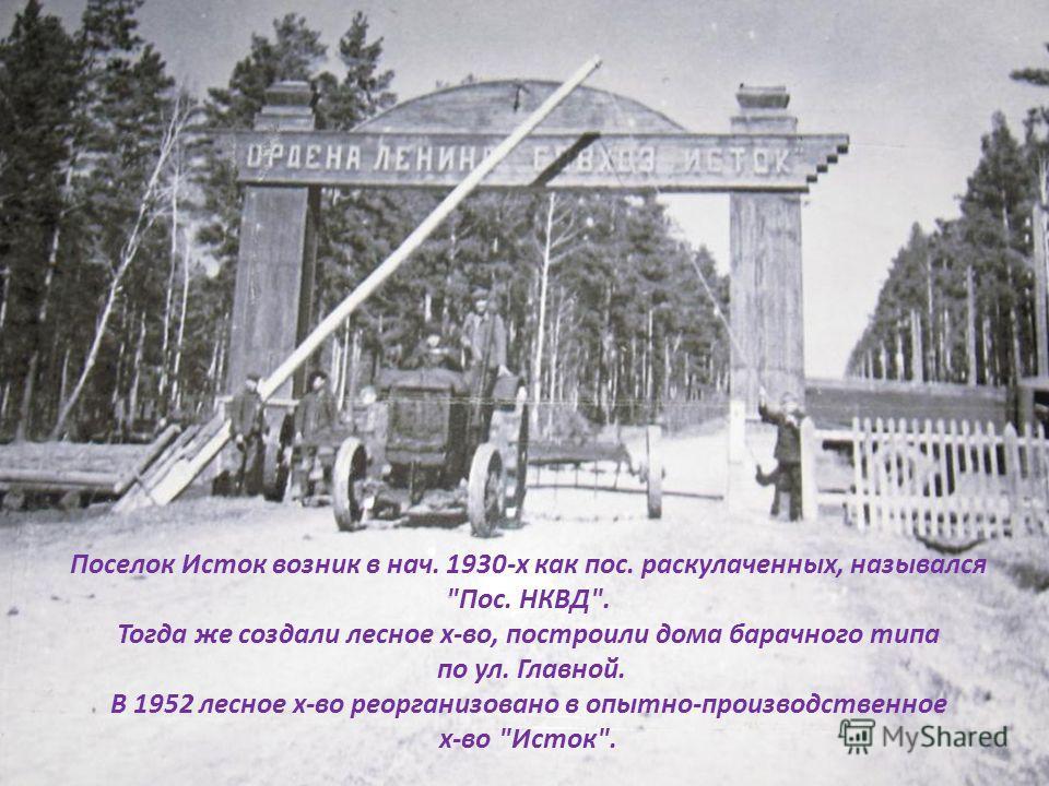 Поселок Исток возник в нач. 1930-х как пос. раскулаченных, назывался Пос. НКВД. Тогда же создали лесное х-во, построили дома барачного типа по ул. Главной. В 1952 лесное х-во реорганизовано в опытно-производственное х-во Исток.
