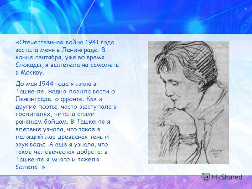 «Отечественная война 1941 года застала меня в Ленинграде. В конце сентября, уже во время блокады, я вылетела на самолете в Москву. До мая 1944 года я жила в Ташкенте, жадно ловила вести о Ленинграде, о фронте. Как и другие поэты, часто выступала в го