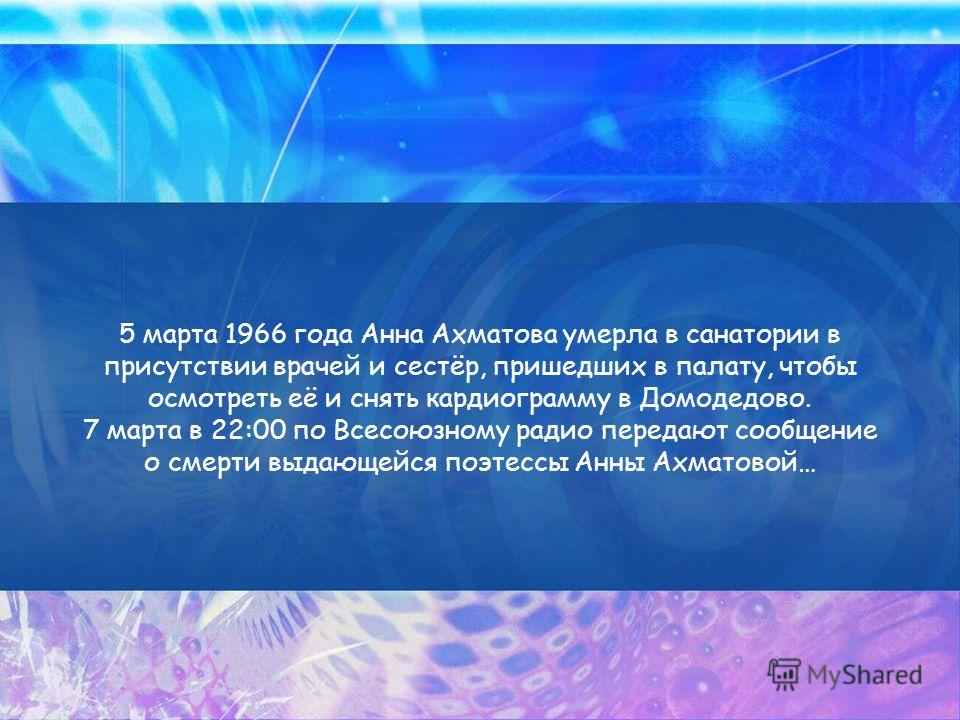 5 марта 1966 года Анна Ахматова умерла в санатории в присутствии врачей и сестёр, пришедших в палату, чтобы осмотреть её и снять кардиограмму в Домодедово. 7 марта в 22:00 по Всесоюзному радио передают сообщение о смерти выдающейся поэтессы Анны Ахма