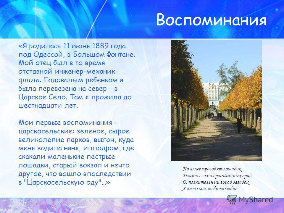 Воспоминания «Я родилась 11 июня 1889 года под Одессой, в Большом Фонтане. Мой отец был в то время отставной инженер-механик флота. Годовалым ребенком я была перевезена на север - в Царское Село. Там я прожила до шестнадцати лет. Мои первые воспомина