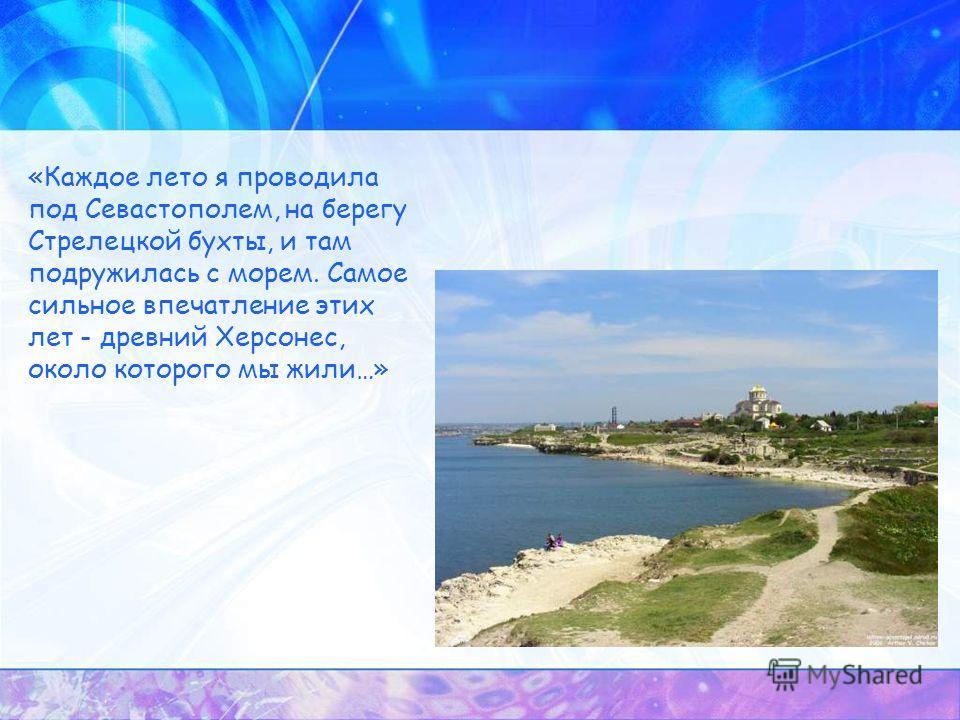 «Каждое лето я проводила под Севастополем, на берегу Стрелецкой бухты, и там подружилась с морем. Самое сильное впечатление этих лет - древний Херсонес, около которого мы жили…»