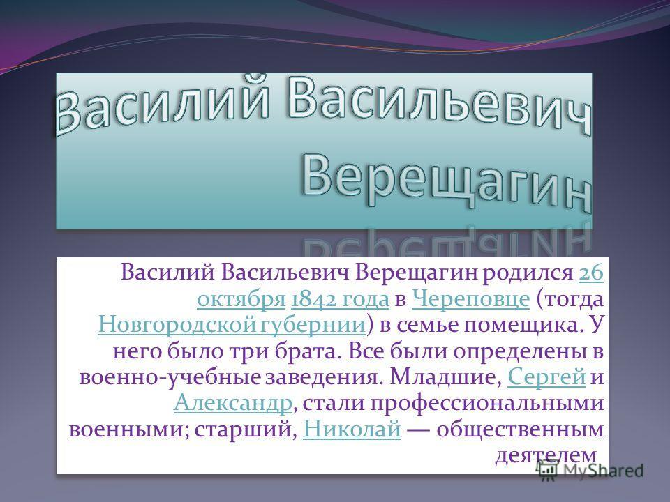 Василий Васильевич Верещагин родился 26 октября 1842 года в Череповце (тогда Новгородской губернии) в семье помещика. У него было три брата. Все были определены в военно-учебные заведения. Младшие, Сергей и Александр, стали профессиональными военными