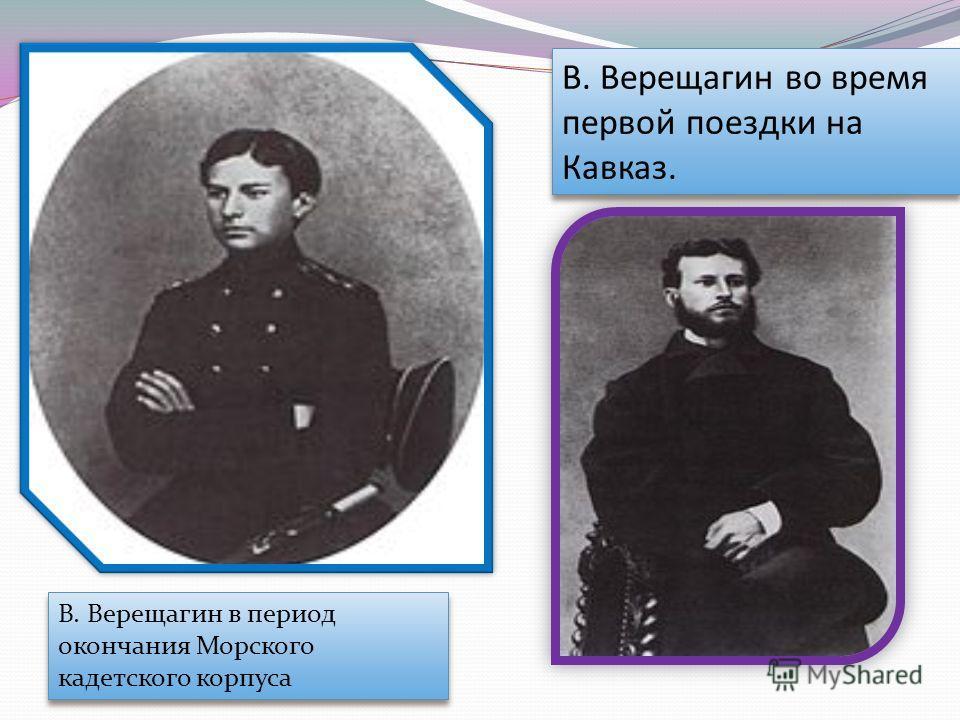 В. Верещагин во время первой поездки на Кавказ. В. Верещагин в период окончания Морского кадетского корпуса