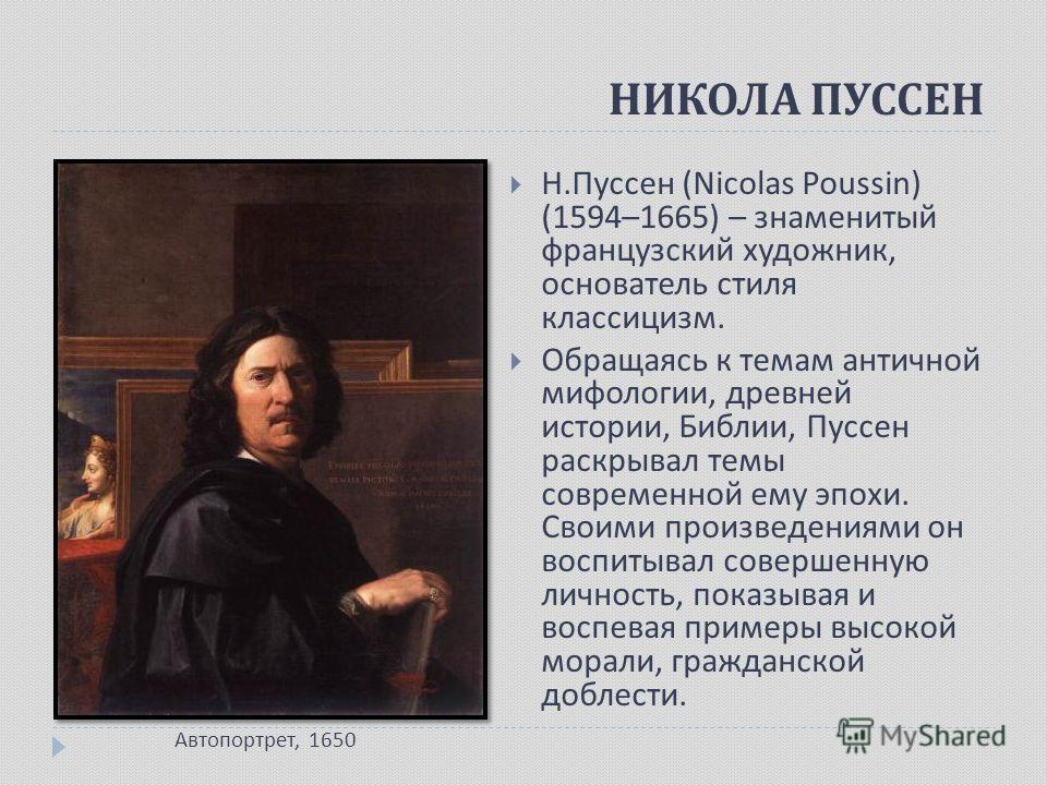 Н. Пуссен (Nicolas Poussin) (1594–1665) – знаменитый французский художник, основатель стиля классицизм. Обращаясь к темам античной мифологии, древней истории, Библии, Пуссен раскрывал темы современной ему эпохи. Своими произведениями он воспитывал со