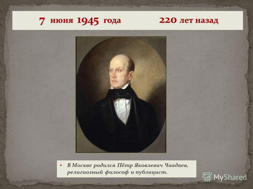 В Москве родился Пётр Яковлевич Чаадаев, религиозный философ и публицист.