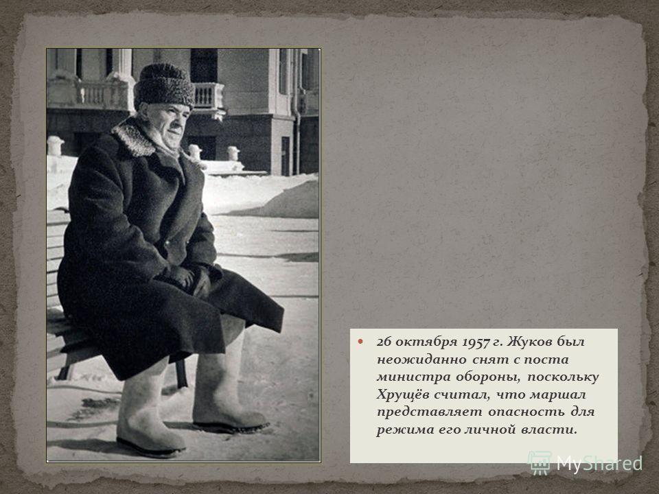 26 октября 1957 г. Жуков был неожиданно снят с поста министра обороны, поскольку Хрущёв считал, что маршал представляет опасность для режима его личной власти.