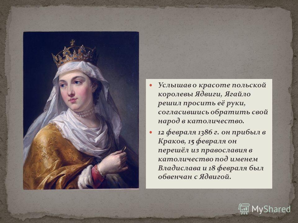 Услышав о красоте польской королевы Ядвиги, Ягайло решил просить её руки, согласившись обратить свой народ в католичество. 12 февраля 1386 г. он прибыл в Краков, 15 февраля он перешёл из православия в католичество под именем Владислава и 18 февраля б