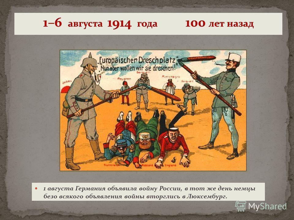 1 августа Германия объявила войну России, в тот же день немцы безо всякого объявления войны вторглись в Люксембург.