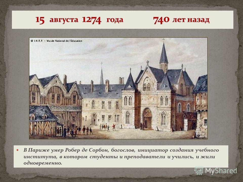 В Париже умер Робер де Сорбон, богослов, инициатор создания учебного института, в котором студенты и преподаватели и учились, и жили одновременно.