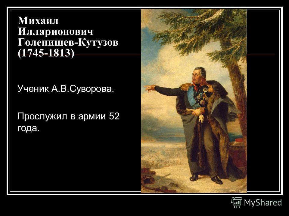Михаил Илларионович Голенищев-Кутузов (1745-1813) Ученик А.В.Суворова. Прослужил в армии 52 года.