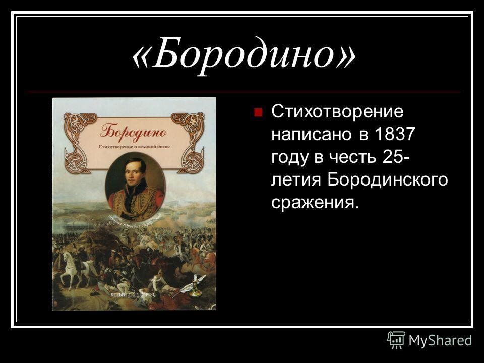 «Бородино» Стихотворение написано в 1837 году в честь 25- летия Бородинского сражения.