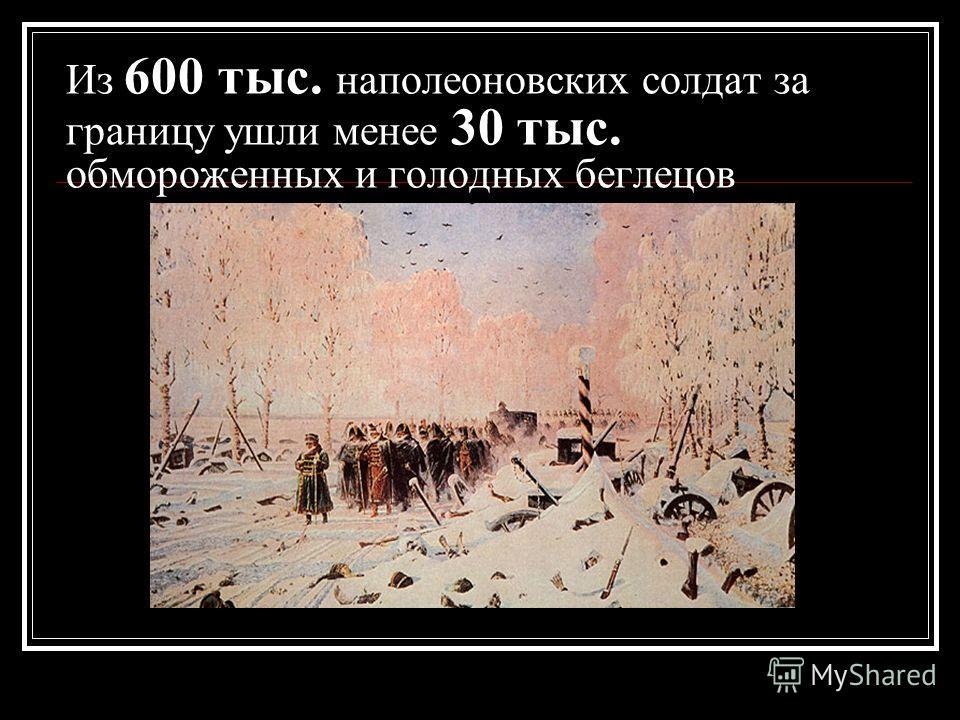 Из 600 тыс. наполеоновских солдат за границу ушли менее 30 тыс. обмороженных и голодных беглецов