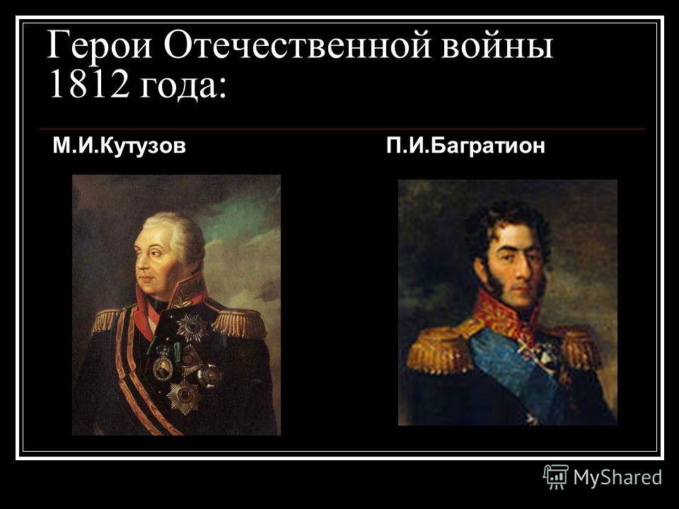 Герои Отечественной войны 1812 года: М.И.Кутузов П.И.Багратион