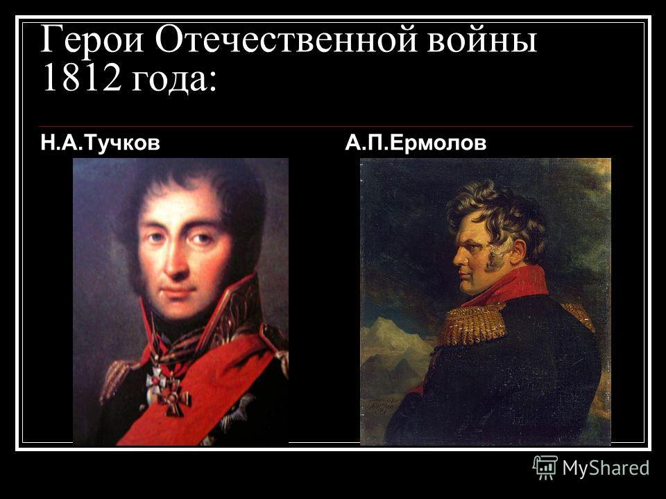 Герои Отечественной войны 1812 года: Н.А.ТучковА.П.Ермолов