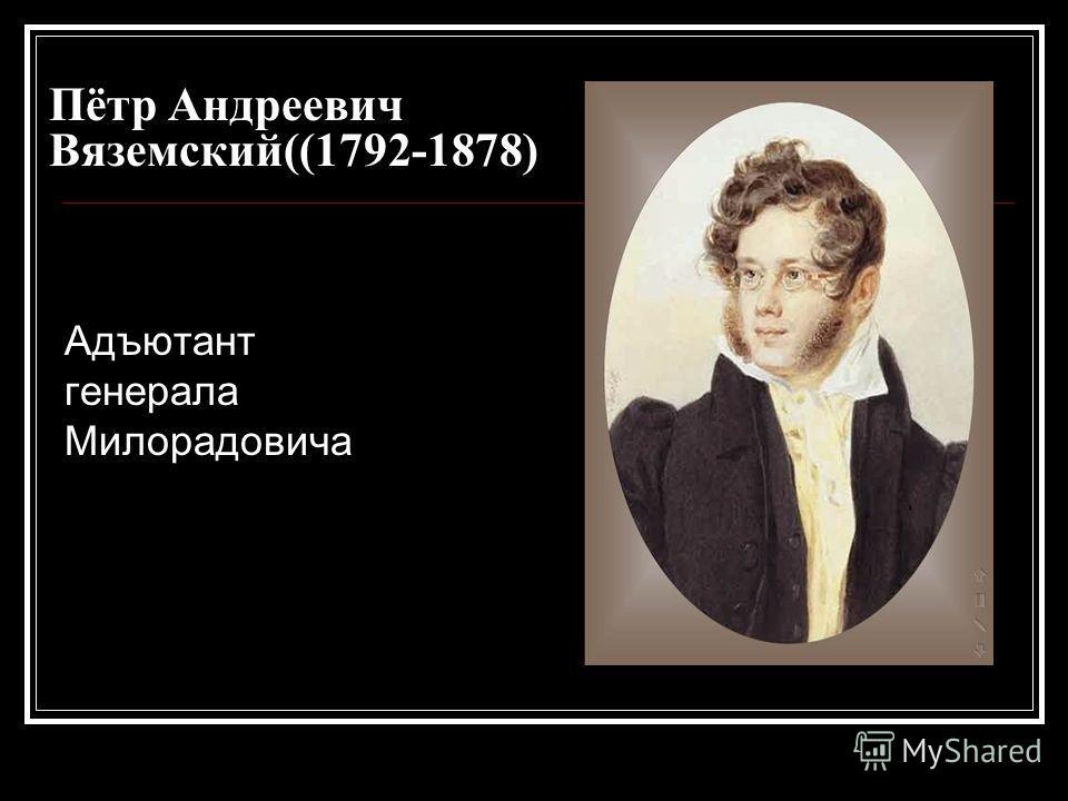 Пётр Андреевич Вяземский((1792-1878) Адъютант генерала Милорадовича