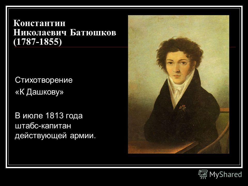 Константин Николаевич Батюшков (1787-1855) Стихотворение «К Дашкову» В июле 1813 года штабс-капитан действующей армии.