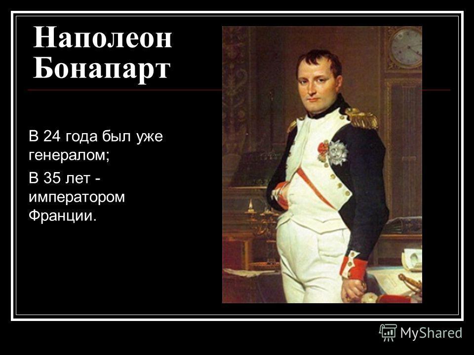 Наполеон Бонапарт В 24 года был уже генералом; В 35 лет - императором Франции.