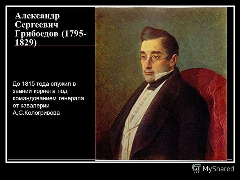 Александр Сергеевич Грибоедов (1795- 1829) До 1815 года служил в звании корнета под командованием генерала от кавалерии А.С.Кологривова