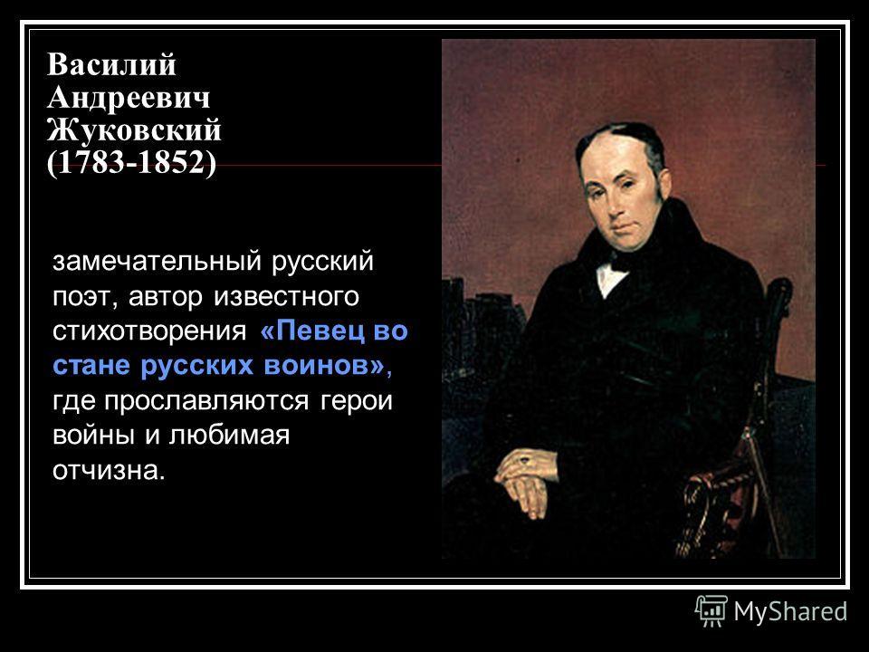 Василий Андреевич Жуковский (1783-1852) замечательный русский поэт, автор известного стихотворения «Певец во стане русских воинов», где прославляются герои войны и любимая отчизна.