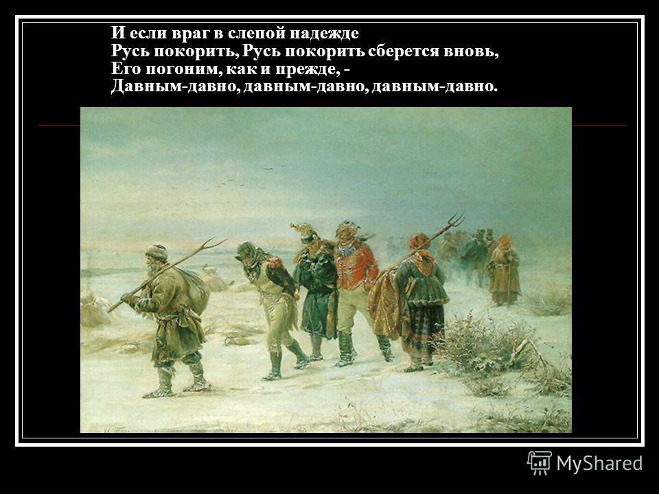 И если враг в слепой надежде Русь покорить, Русь покорить берется вновь, Его погоним, как и прежде, - Давным-давно, давным-давно, давным-давно.