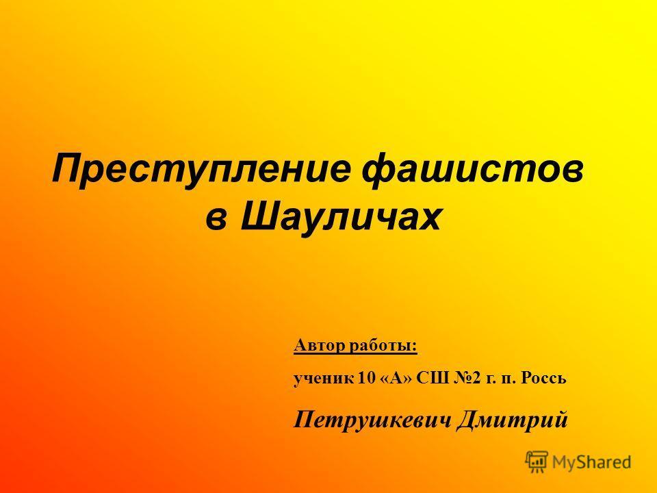 Преступление фашистов в Шауличах Автор работы: ученик 10 «А» СШ 2 г. п. Россь Петрушкевич Дмитрий