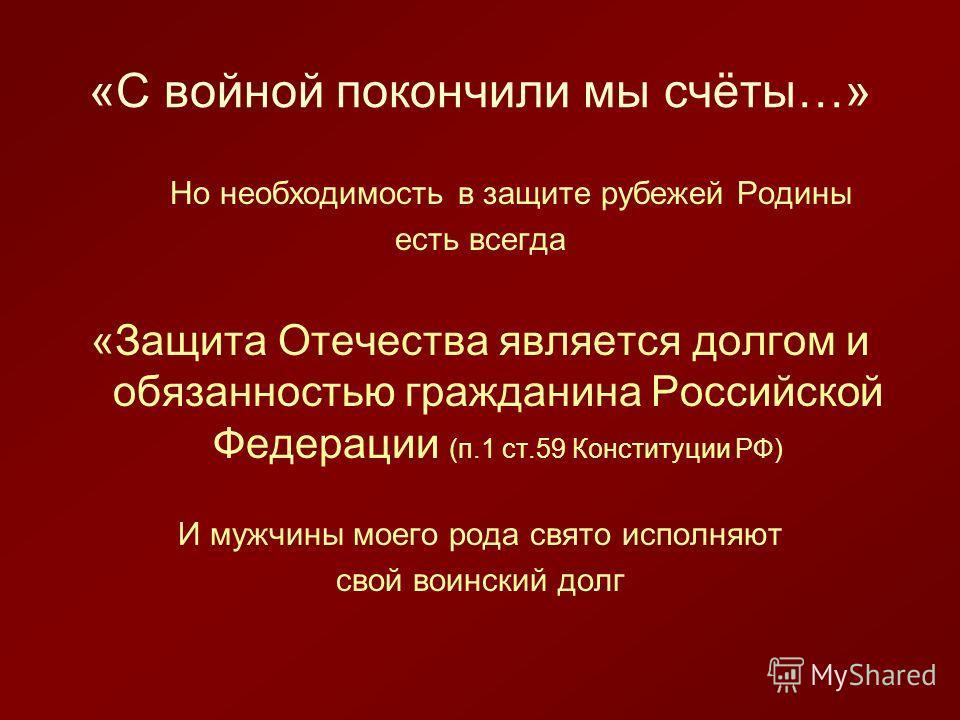 «С войной покончили мы счёты…» Но необходимость в защите рубежей Родины есть всегда «Защита Отечества является долгом и обязанностью гражданина Российской Федерации (п.1 ст.59 Конституции РФ) И мужчины моего рода свято исполняют свой воинский долг