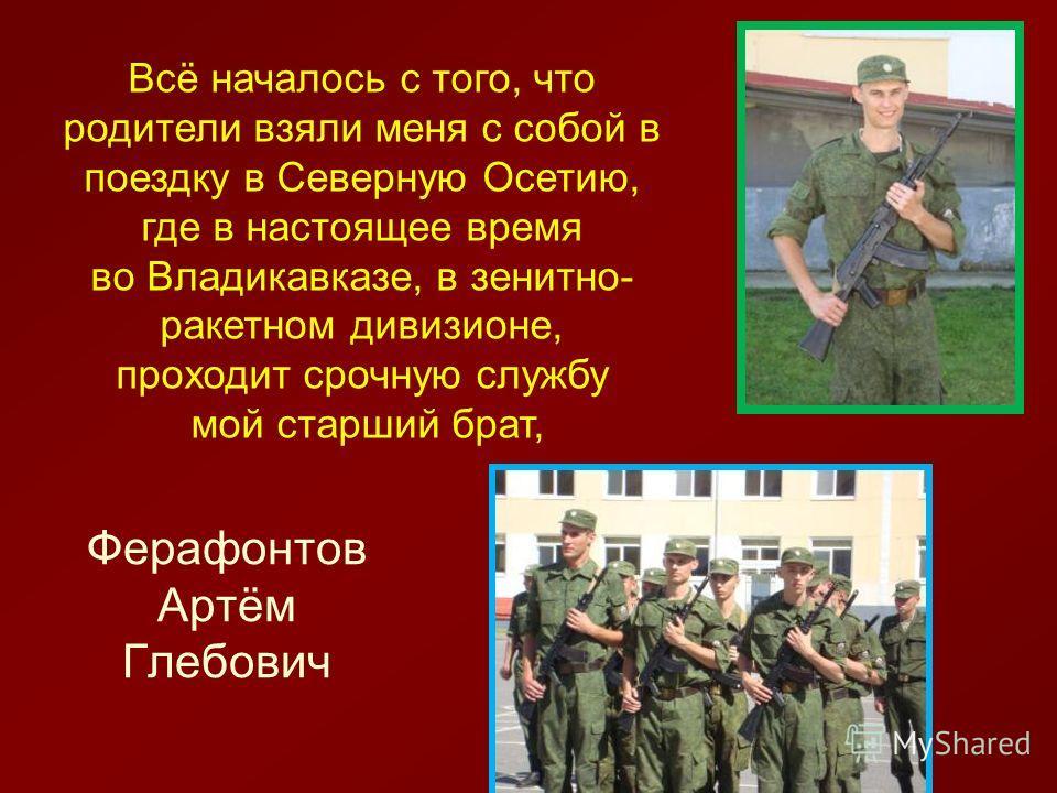 Ферафонтов Артём Глебович Всё началось с того, что родители взяли меня с собой в поездку в Северную Осетию, где в настоящее время во Владикавказе, в зенитно- ракетном дивизионе, проходит срочную службу мой старший брат,