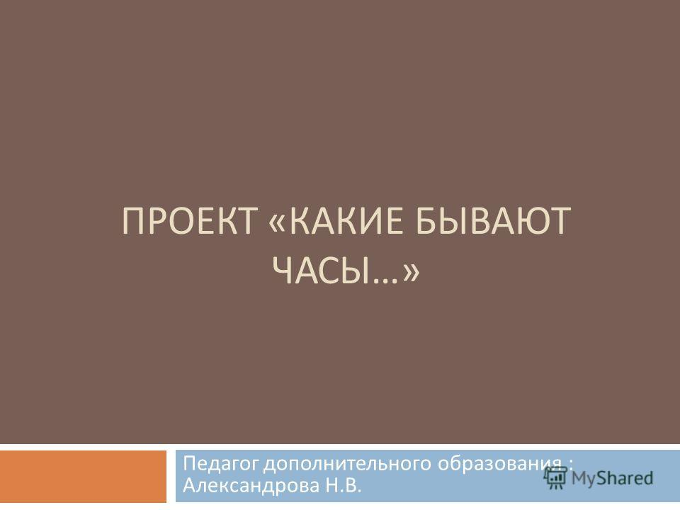 ПРОЕКТ « КАКИЕ БЫВАЮТ ЧАСЫ …» Педагог дополнительного образования : Александрова Н. В.