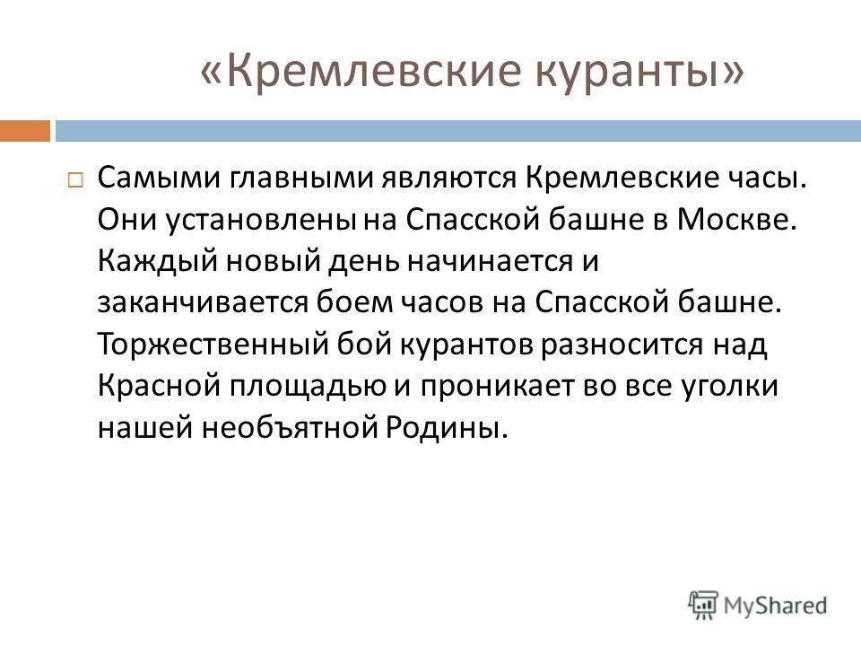 « Кремлевские куранты » Самыми главными являются Кремлевские часы. Они установлены на Спасской башне в Москве. Каждый новый день начинается и заканчивается боем часов на Спасской башне. Торжественный бой курантов разносится над Красной площадью и про