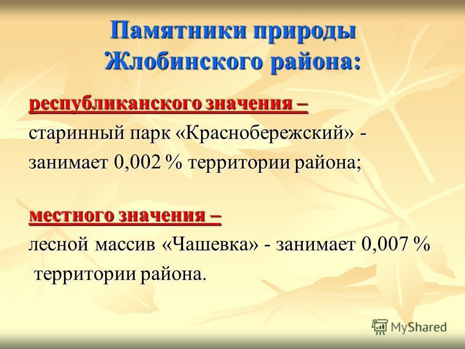 Памятники природы Жлобинского района: республиканского значения – старинный парк «Краснобережский» - занимает 0,002 % территории района; местного значения – лесной массив «Чашевка» - занимает 0,007 % территории района. территории района.