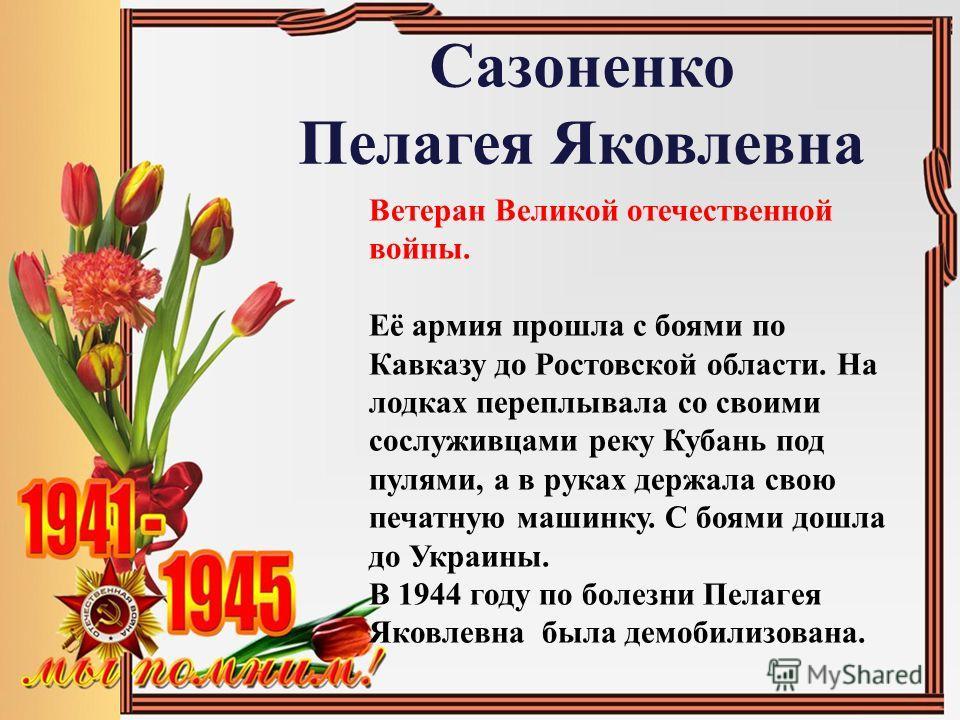 Сазоненко Пелагея Яковлевна Ветеран Великой отечественной войны. Её армия прошла с боями по Кавказу до Ростовской области. На лодках переплывала со своими сослуживцами реку Кубань под пулями, а в руках держала свою печатную машинку. С боями дошла до