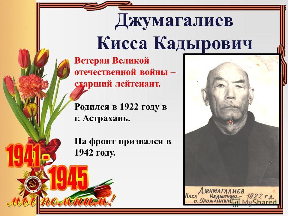Джумагалиев Кисса Кадырович Ветеран Великой отечественной войны – старший лейтенант. Родился в 1922 году в г. Астрахань. На фронт призвался в 1942 году.
