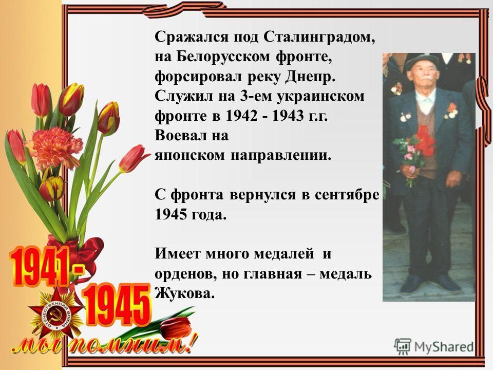 Сражался под Сталинградом, на Белорусском фронте, форсировал реку Днепр. Служил на 3-ем украинском фронте в 1942 - 1943 г.г. Воевал на японском направлении. С фронта вернулся в сентябре 1945 года. Имеет много медалей и орденов, но главная – медаль Жу