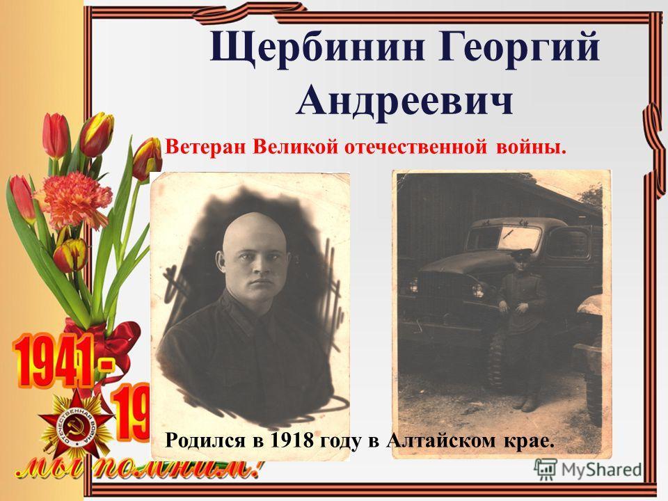 Щербинин Георгий Андреевич Ветеран Великой отечественной войны. Родился в 1918 году в Алтайском крае.