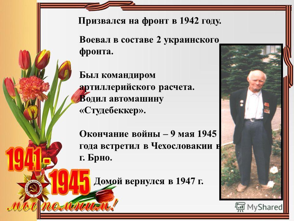 Воевал в составе 2 украинского фронта. Был командиром артиллерийского расчета. Водил автомашину «Студебеккер». Окончание войны – 9 мая 1945 года встретил в Чехословакии в г. Брно. Домой вернулся в 1947 г. Призвался на фронт в 1942 году.