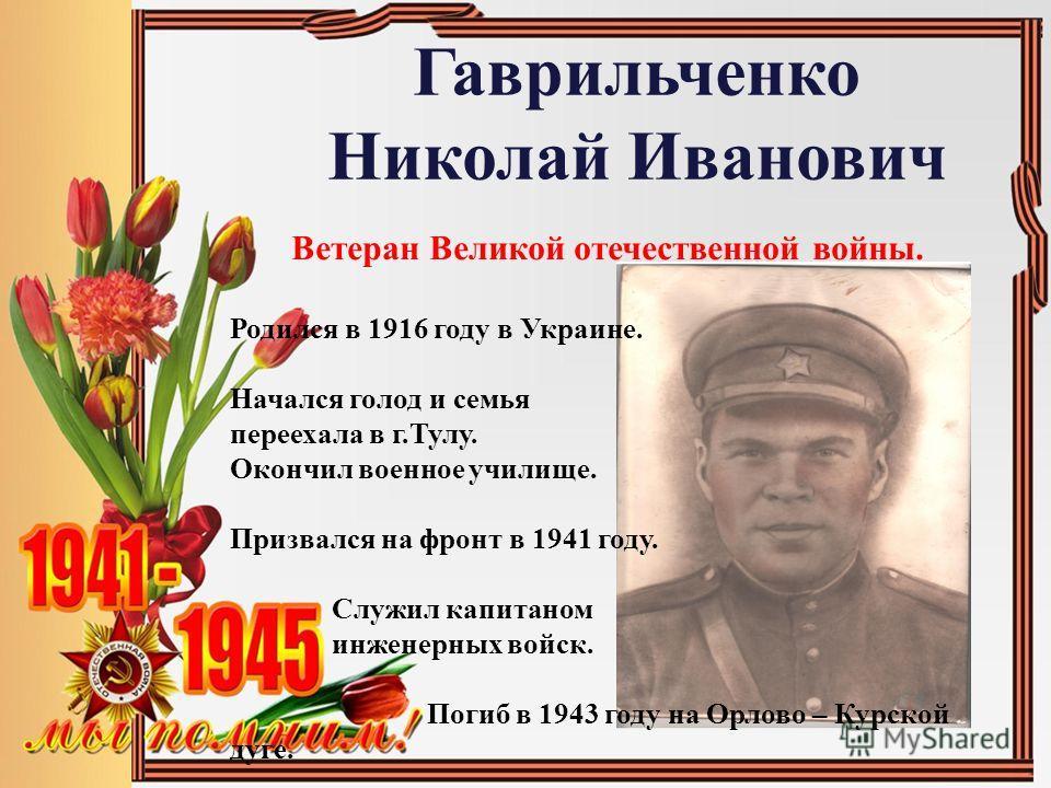 Гаврильченко Николай Иванович Ветеран Великой отечественной войны. Родился в 1916 году в Украине. Начался голод и семья переехала в г.Тулу. Окончил военное училище. Призвался на фронт в 1941 году. Служил капитаном инженерных войск. Погиб в 1943 году