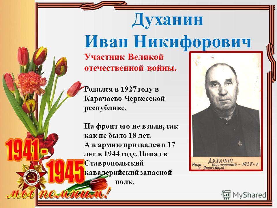 Духанин Иван Никифорович Участник Великой отечественной войны. Родился в 1927 году в Карачаево-Черкесской республике. На фронт его не взяли, так как не было 18 лет. А в армию призвался в 17 лет в 1944 году. Попал в Ставропольский кавалерийский запасн