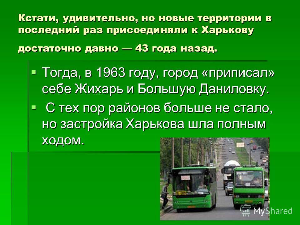 Кстати, удивительно, но новые территории в последний раз присоединяли к Харькову достаточно давно 43 года назад. Тогда, в 1963 году, город «приписал» себе Жихарь и Большую Даниловку. Тогда, в 1963 году, город «приписал» себе Жихарь и Большую Даниловк