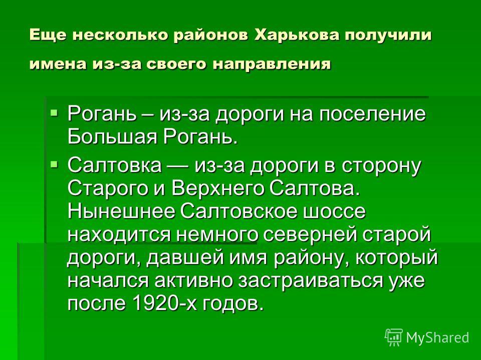 Еще несколько районов Харькова получили имена из-за своего направления Рогань – из-за дороги на поселение Большая Рогань. Рогань – из-за дороги на поселение Большая Рогань. Салтовка из-за дороги в сторону Старого и Верхнего Салтова. Нынешнее Салтовск