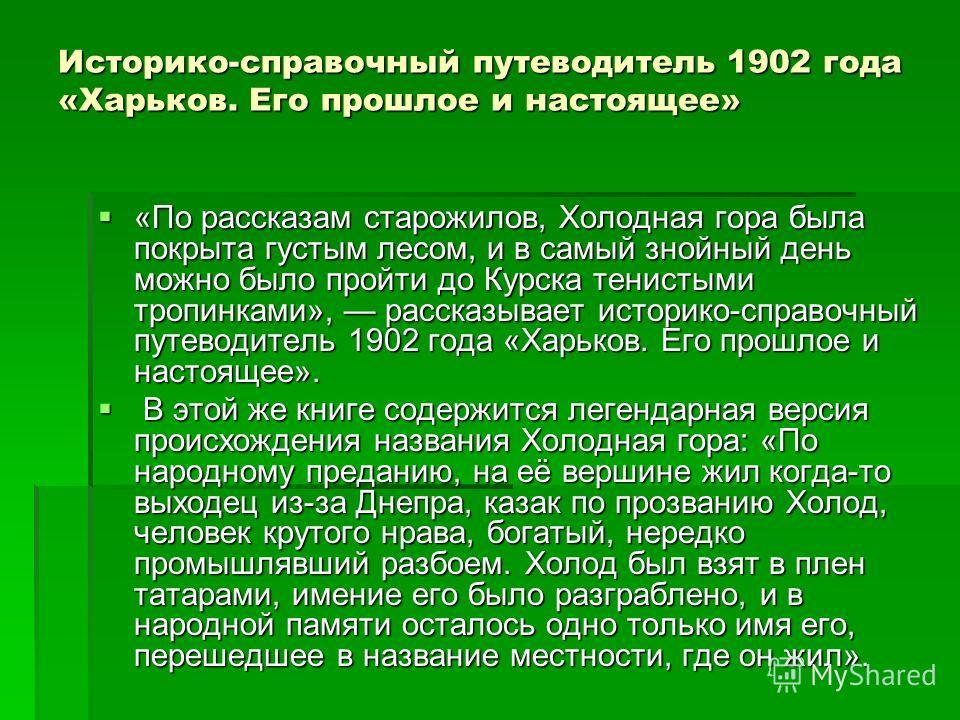 Историко-справочный путеводитель 1902 года «Харьков. Его прошлое и настоящее» «По рассказам старожилов, Холодная гора была покрыта густым лесом, и в самый знойный день можно было пройти до Курска тенистыми тропинками», рассказывает историко-справочны